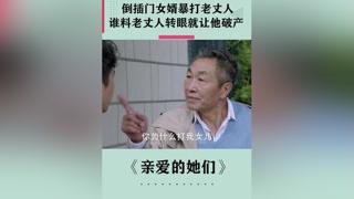 倒插门女婿暴打老丈人,下秒老丈人就让他倾家荡产 #亲爱的她们  #张若昀