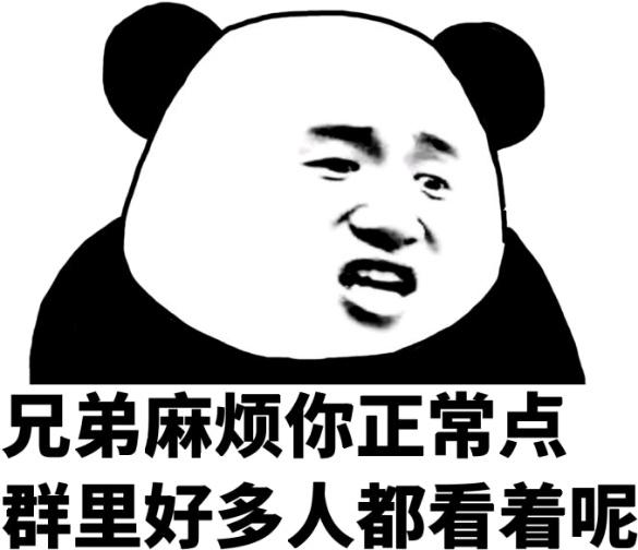 表情 兄弟麻烦你正常点,群里好多人都看着呢 熊猫头 群聊 群里 好多 麻烦 兄弟  表情