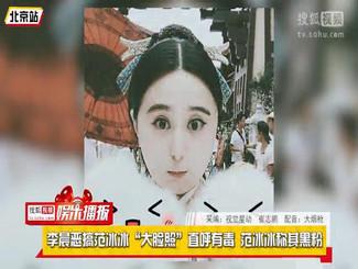 """李晨恶搞范冰冰""""大脸照""""直呼有毒 范冰冰称其黑粉"""
