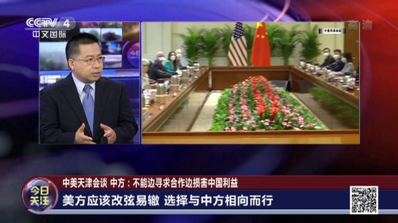 《今日关注》 20210726 中美天津会谈 中方:不能边寻求合作边损害中国利益